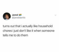 Funny, Jared, and Them: Jared  @jareddantis  turns out that i actually like household  chores i just don't like it when someone  tells me to do them SAME! https://t.co/grYoavkdL3