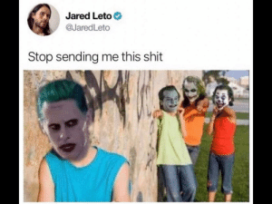The joke of the jokers via /r/memes https://ift.tt/2VAiEB5: Jared Leto  @JaredLeto  Stop sending me this shit The joke of the jokers via /r/memes https://ift.tt/2VAiEB5