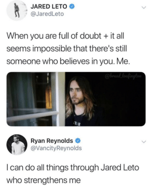 Always know, Jared Leto believes in you.: JARED LETO  @JaredLeto  When you are full of doubt it all  seems impossible that there's still  someone who believes in you. Me.  @bread_loafington  Ryan Reynolds  @VancityReynolds  I can do all things through Jared Leto  who strengthens me Always know, Jared Leto believes in you.