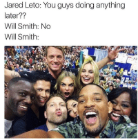 😂😂😂: Jared Leto: You guys doing anything  later??  Will Smith: No  Will Smith 😂😂😂