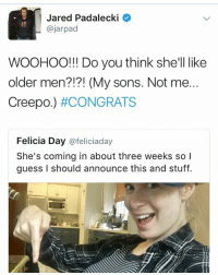 Ummmm jared: Jared Padalecki  Cajarpad  WOOHOO!!! Do you think she'll like  older men?!?! (My sons. Not me  Creepo.) #CONGRATS  Felicia Day  @feliciaday  She's coming in about three weeks so  guess I should announce this and stuff. Ummmm jared