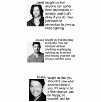 Akf💘 and be Kind (the bit thats cut off): Jared taught us that  anyone can suffer  from depression or  anxiety, and that's  okay if you do. You  just have to  remember to always  keep fighting  Jensen taught us that it's okay  to be shy. You can  conquer almost  anything anything by  opening up to others  and forcing yourself out  of your comfort zone  Misha  taught us that you  shouldn't care what  anyone thinks of  you. It's okay to be  a little strange. Just  be happy, be  yourself, and be Akf💘 and be Kind (the bit thats cut off)