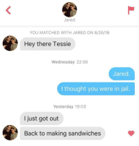 I'm surprised he was such a good sport about it.: Jared  YOU MATCHED WITH JARED ON 8/26/18  Hey there Tessie  Wednesday 22:56  Jared  I thought you were in jail.  Yesterday 19:03  I just got out  Back to making sandwiches I'm surprised he was such a good sport about it.