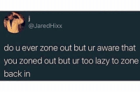 Dank, Lazy, and Back: @JaredHixx  do u ever zone out but ur aware that  you zoned out but ur too lazy to zone  back in