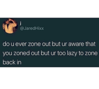 Lazy, Irl, and Me IRL: @JaredHixx  do u ever zone out but ur aware that  you zoned out but ur too lazy to zone  back in Me irl