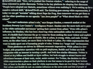 """4chan, College, and Crime: @JaredTSwift said. """"Now, we've pushed the Overton window,""""  referring to the range of  ideas tolerated in public discourse. Twitter is the key platform for shaping that discourse.  """"People have adopted our rhetoric, sometimes without even realizing it. We're setting up for a  massive cultural shift,"""" @JaredTSwift said. The thinking goes among white supremacists, if  today we can get """"normies"""" talking about Pepe the Frog, then tomorrow we can get them to  ask the other questions on our agenda: """"Are Jews people?"""" or """"What about black on white  crime?""""  """"You can't understate 4chan's role,"""" says Keegan Hankes, a research analyst at the  Southern Poverty Law Center's2 Intelligence Project. Hankes sees the more tech-savvy guys  in the white nationalist movement """"getting their content from 4chan."""" Even with 4chan's  influence, for Hankes, who has been observing white nationalists online for several years  now, it's Reddit that's become the go-to venue for those seeking the most violent and explicit  racism online. The typical user at Reddit, like at 4chan, is young, white, and male. Twitter  users, on the other hand, are more likely to be black or Latinx. For white supremacists that  want to make sport out of harassing people of color, Twitter is a """"target rich"""" environment.  These platforms are driven by different economic imperatives. While 4chan is a low-  budget, sole proprietor operation with no paid employees, Reddit and Twitter are both  companies with an interest in turning a profit. And both face similar dilemmas. Twitter is  valued at $13 billion and Reddit at $500 million, but both struggle to attract buyers and  advertisers because of their toxic, racist, sexist content. For Twitter, the decision to allow  white supremacists a place on their platform is one that seems to be good for their bottom  line, at least in the short term. And for white supremacists, there are two things Twitter offers  that 4chan and Reddit do not: an outsize """