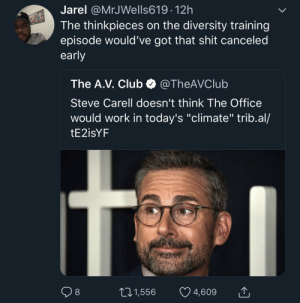 """Club, Dank, and Memes: Jarel @MrJWells619 12h  The thinkpieces on the diversity training  episode would've got that shit canceled  early  The A.V. Club @TheAVClub  Steve Carell doesn't think The Office  would work in today's """"climate"""" trib.al/  tE2isYF  01,556 4,609 """"UMM can we talk about how PROBLEMATIC Michael Scott is?"""" *unironically makes a 20 tweet twitter thread* by MGLLN MORE MEMES"""