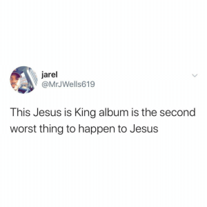 Forgive me Jesus…: jarel  @MrJWells619  This Jesus is King album is the second  worst thing to happen to Jesus Forgive me Jesus…