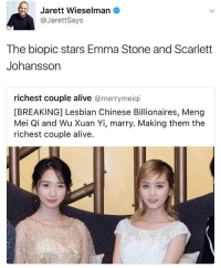 Alive, Memes, and Scarlett Johansson: Jarett Wieselman  @Jarett Says  The biopic stars Emma Stone and Scarlett  Johansson  richest couple alive  a merrymeiqi  [BREAKING] Lesbian Chinese Billionaires, Meng  Mei Qi and Wu Xuan Yi, marry. Making them the  richest couple alive. I can't believe some people are actually taking this seriously💀 . . . . . . . Credit to owner✌