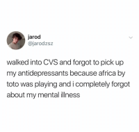 Africa, Cvs, and Dank Memes: jarod  @jarodzsz  walked into CVS and forgot to pick up  my antidepressants because africa by  toto was playing and i completely forgot  about my mental illness @jarodzsz
