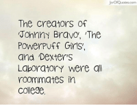College, Girls, and Johnny Bravo: JarofQuotes.com  The Creators  Johnny Bravo, The  Power Puff Girls.  and Dexter S  Laboratory were all  roommates in  college <3
