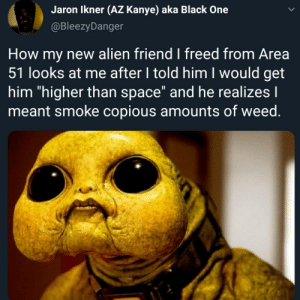 "Blasting off with moon rocks: Jaron Ikner (AZ Kanye) aka Black One  @BleezyDanger  How my new alien friend I freed from Area  51 looks at me after I told him I would get  him ""higher than space"" and he realizes I  meant smoke copious amounts of weed. Blasting off with moon rocks"