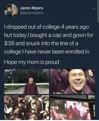 College, Today, and Girl Memes: Jaron Myers  @jaronmyers  I dropped out of college 4 years ago  but today I bought a cap and gown for  $38 and snuck into the line of a  college I have never been enrolled in  Hope my mom is proud She is, Jason. She is.