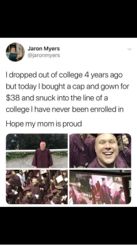 College, Today, and Proud: Jaron Myers  @jaronmyers  I dropped out of college 4 years ago  but today l bought a cap and gown for  $38 and snuck into the line of a  college l have never been enrolled in  Hope my mom is proud me irl