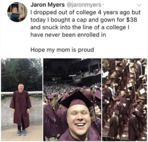 My Mom Is: Jaron Myers @jaronmyers  I dropped out of college 4 years ago but  today I bought a cap and gown for $38  and snuck into the line of a college l  have never been enrolled in  Hope my mom is proud