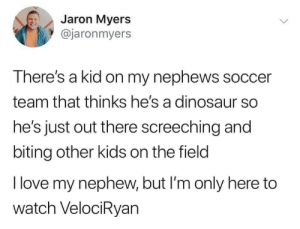 nephews: Jaron Myers  @jaronmyers  There's a kid on my nephews soccer  team that thinks he's a dinosaur so  he's just out there screeching and  biting other kids on the field  I love my nephew, but I'm only here to  watch VelociRyan