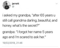 "Beautiful, Grandma, and Memes: jarrett  Ca  i asked my grandpa, ""after 65 years u  still call grandma darling, beautiful, and  honey. what's the secret?""  grandpa: ""i forgot her name 5 years  ago and i'm scared to ask her.""  19/02/2018, 21:46 🤣Legendary"