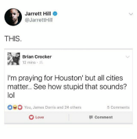 Word palabra Repost @asians4thewin Houston truth blacklivesmatter: Jarrett Hill  @JarrettHill  THIS  Brian Crocker  12 mins .  I'm praying for Houston' but all cities  matter..See how stupid that sounds?  lol  You, James Dorris and 24 others  5 Comments  Love  comment Word palabra Repost @asians4thewin Houston truth blacklivesmatter