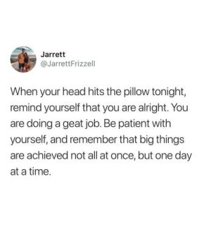 be patient: Jarrett  @JarrettFrizzell  When your head hits the pillow tonight,  remind yourself that you are alright. You  are doing a geat job. Be patient with  yourself, and remember that big things  are achieved not all at once, but one day  at a time.