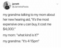 "Funny, Grandma, and Mom: jarrett  @JarrettsPosts  my grandma talking to my mom about  her new hearing aid, ""it's the most  expensive one u can buy, it cost me  $4,000.""  my mom: ""what kind is it?""  my grandma: ""it's 4:15pm"" BAHAHAHAHAHA! https://t.co/wnhrSMOZtX"