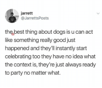 Dogs, Memes, and Party: jarrett  @JarrettsPosts  th best thing about dogs is u can act  like something really good just  happened and they'll instantly start  celebrating too they have no idea what  the context is, they're just always ready  to party no matter what. Amazing