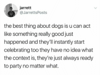 Dogs, Party, and Best: jarrett  @JarrettsPosts  the best thing about dogs is u can act  like something really good just  happened and they'll instantly start  celebrating too they have no idea what  the context is, they're just always ready  to party no matter what.