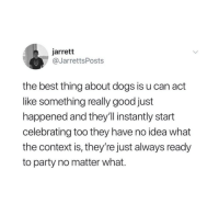I love dogs: jarrett  @JarrettsPosts  the best thing about dogs is u can act  like something really good just  happened and they'll instantly start  celebrating too they have no idea what  the context is, they're just always ready  to party no matter what. I love dogs