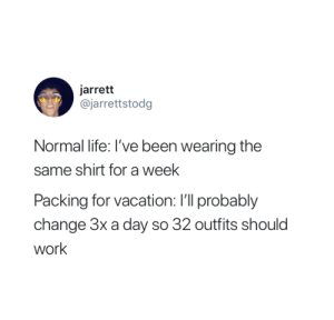 Life, Work, and Vacation: jarrett  @jarrettstodg  Normal life: I've been wearing the  same shirt for a week  Packing for vacation: I'll probably  change 3x a day so 32 outfits should  work