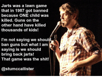 Jarts and guns: Jarts was a lawn game  that in 1987 got banned  because ONE child was  killed. Guns on the  other hand have killed  thousands of kids!  I'm not saying we shoul  ban guns but what I am  saying is we should  bring back jarts!  That game was the shit!  @stumccallister Jarts and guns