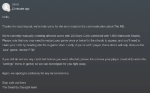 """Due to the miscommunication about when the Rift was ending, people who bought Rift tiers last night are being credited 200 Auric Cells and 4,500 Iridescent Shards. Thank you so much BHVR for the quick response!: Jarvs  13 minutes ago  Hello,  Thanks for reaching out, we're truly sorry for the error made in the communication about The Rift.  We're currently manually crediting affected users with 200 Auric Cells combined with 4,500 Iridescent Shards.  Please note that you may need to restart your game once or twice for the shards to appear, and you'll need to  claim your cells by heading into the in-game store. Lastly, if you're a PC player, these items will only show on the  """"Live"""" game, not the PTB!  If you still do not see any credit but believe you were affected, please let us know your player cloud id (found in the  """"settings"""" menu in-game) so we can investigate for you right away.  Again, we apologize profusely for any inconvenience.  Stay safe out there  The Dead By Daylight team Due to the miscommunication about when the Rift was ending, people who bought Rift tiers last night are being credited 200 Auric Cells and 4,500 Iridescent Shards. Thank you so much BHVR for the quick response!"""