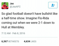 Bru 😂😂😂😂😂  #maddy: Jas  @Jas AFC  So glad football doesn't have bullshit like  a half-time show. Imagine Flo-Rida  coming out when we were 2-1 down to  Hull at Wembley.  7:12 AM Feb 8, 2016  6,367  RETWEETS  4.634  LIKES Bru 😂😂😂😂😂  #maddy