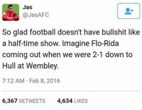 Omg 😂👍🏽: Jas  @Jas AFC  So glad football doesn't have bullshit like  a half-time show. Imagine Flo-Rida  coming out when we were 2-1 down to  Hull at Wembley.  7:12 AM Feb 8, 2016  6,367  RETWEETS  4,634  LIKES Omg 😂👍🏽