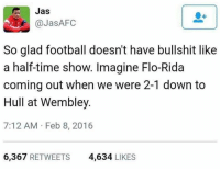 Imagine 😂: Jas  So glad football doesn't have bullshit like  a half-time show. Imagine Flo-Rida  coming out when we were 2-1 down to  Hull at Wembley.  7:12 AM Feb 8, 2016  6,367  RETWEETS  4,634  LIKES Imagine 😂