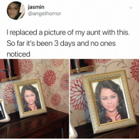 Relatable, A Picture, and Been: jasmin  @angelhorror  l replaced a picture of my aunt with this  So far it's been 3 days and no ones  noticed i can't...