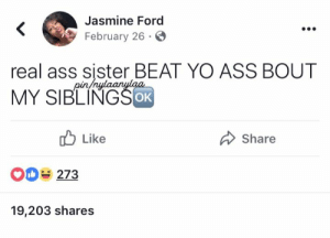 Ass, Yo, and Ford: Jasmine Ford  February 26  real ass sister BEAT YO ASS BOUT  MY SIBLINGSoR  OK  Like  Share  O 273  19,203 shares