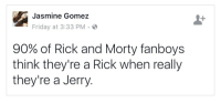 Friday, Rick and Morty, and Tumblr: Jasmine Gomez  Friday at 3:33 PM.  90% of Rick and Morty fanboys  think they're a Rick when really  they're a Jerry melle-d: zanmor: the remaining 10% are Morty  I'm toxic morty Im pass the butter robot
