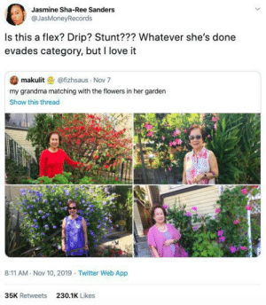 This grandma's flowers + outfits combos are on 🔥: Jasmine Sha-Ree Sanders  @JasMoneyRecords  Is this a flex? Drip? Stunt??? Whatever she's done  evades category, but I love it  makulit@fizhsaus Nov 7  my grandma matching with the flowers in her garden  Show this thread  8:11 AM Nov 10, 2019 Twitter Web App  35K Retweets  230.1K Likes This grandma's flowers + outfits combos are on 🔥
