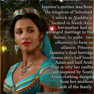 Princess Jasmine's heritage (Naomi Scott) #aladdin #naomiscott #princessjasmine #jasmine #menamassoud #disney #willsmith: Jasmine's mother was from  the kingdom of Sehrabad  which in Aladdin is  located in South Asia.  her mother had an  arranged marriage to the  Sultan, to unite two  countries to form an  alliance. Princess  Jasmine's dual heritage  means she's half South  Asian and half Arab.  That is why her outfits  are inspired by South  Asian clothing designs  from her mothers  side of the family.  @ALADDINSREMAKE Princess Jasmine's heritage (Naomi Scott) #aladdin #naomiscott #princessjasmine #jasmine #menamassoud #disney #willsmith