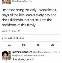 Being Alone, Family, and House: @JasMoney Records  I'm tireda being the only 1who cleans,  pays all the bills, cooks every day and  does dishes in this house. Iam the  backbone of this family  3/30/17, 10:07 PM  3 RETWEETS  6 LIKES  Jasmine Sanders  @JasMoneyReco... 9m  v  Replying to @JasMoneyRecords  I live alone, but still But still
