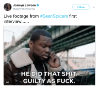 Af, Blackpeopletwitter, and Funny: Jasmyn Lawson  @JasmynBeKnowing  Follow  Live footage from #SeanSpicers first  HE DID THAT SHIT  GUILTY AS FUCK.  GIF <p>Also I wanna holla at my girl Melissa, you funny AF! (via /r/BlackPeopleTwitter)</p>