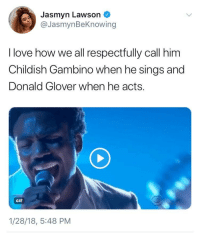 <p>Put some respek on his names! (via /r/BlackPeopleTwitter)</p>: Jasmyn Lawson  @JasmynBeKnowing  I love how we all respectfully call him  Childish Gambino when he sings and  Donald Glover when he acts.  GIF  1/28/18, 5:48 PM <p>Put some respek on his names! (via /r/BlackPeopleTwitter)</p>