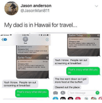 Crazy, Dad, and Food: Jason andersorn  @JasonMan811  My dad is in Hawaii for travel  nll Verizon  4:52 PM  44%  rlier Today  <四  LA EMERGENCY ALERTS  38m ago  Emergency Alert  BALLISTIC MISSILE THREAT INBOUND TO  HAWAII. SEEK IMMEDIATE SHELTER. THISIS  NOT A DRILL  Dad  EMERGENCY ALERTS  Emergency Alert  There is no missile threat or danger to the State  of Hawail. Repeat. False Alarm.  Earlier Today  Yeah I know. People ran out  screaming at breakfast  EMERGENCY ALERTS  38m ag0  Emergency Alert  BALLISTIC MISSILE THREAT INBOUND TO  HAWAIL SEEK IMMEDIATE SHELTER. THIS IS  NOT A DRILL.  That's crazy what did you  do  The line went down so I got  more food at the buffett  Yeah I know. People ran out  screaming at breakfast  Cleared out the place  That's crazy what did you  do  Text Message  0 Seems logical