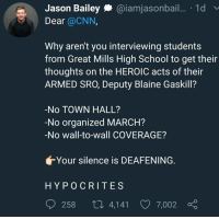 cnn.com, Memes, and School: Jason Bailey@iamjasonbail.. 1d  Dear @CNN,  Why aren't you interviewing students  from Great Mills High School to get their  thoughts on the HEROIC acts of their  ARMED SRO, Deputy Blaine Gaskill?  -No TOWN HALL?  -No organized MARCH?  -No wall-to-wall COVERAGE?  Your silence is DEAFENING.  HYPOCRITE S  258 ロ4,141 7,002 α (GC)
