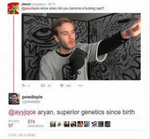 Fucking, Superior, and Nazi: Jason Bayyjqce 28 11  @pewdieple since when did you become a fucking nazi?  £737  240  pewdiepie  @pewdiepie  @ayyjqce aryan, superior genetics since birth  РЕТУИТА 574  97  ХАРЕСВАНИЯ  13.43-28.11.2016r The one and only