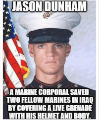 Memes, Marines, and 🤖: JASON DUNHAM  A MARINE CORPORALSAVED  TWO FELLOW MARINES IN RAQ  BYCOVERINGALIVEGRENADE  WITH HISHELMET AND BODY. A True Hero ❎ DOUBLE TAP pic 🚹 TAG your friends 🆘 DM your Pics-Vids 📡 Check My IG Stories 💥Check the link in Bio 👉@veterancollection 🔥Follow us @veterancollection - - - 🇺🇸🇺🇸🇺🇸🇺🇸🇺🇸🇺🇸 usarmy armylife usnavyseal navylife usarmy militarylife militarylove usmilitaryacademy navylife usmilitary veteran veterans supportthetroops supportourveterans america goarmy usmilitary usnavy USMC USCG usmarines armedforces semperfi AirForce usairforce hooah Oorah armystrong infantry activeduty supportourtroops usarmedforces