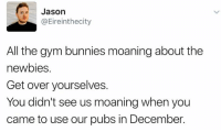 https://twitter.com/Eireinthecity/status/551042705435156480: Jason  @Eireinthe city  All the gym bunnies moaning about the  newbies  Get over yourselves.  You didn't see us moaning when you  came to use our pubs in December. https://twitter.com/Eireinthecity/status/551042705435156480