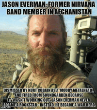 Respect!: JASON EVERMAN FORMER NIRVANA  BAND MEMBER INAFGHANISTAN  DISMISSED BYKURTICOBAIN ASA MOODY METALHEAD  AND FIRED FROM SOUNDGARDEN BECAUSE  IITNWASNTWORKING OUT JASON EVERMAN NEVER  BECAME A ROCKSTAR INSTEADLHE BECAMEAWAR HERO Respect!