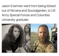 "Nirvana, Army, and Columbia: Jason Everman went from being kicked  out of Nirvana and Soundgarden, to US  Army Special Forces and Columbia  University graduate <p>Gonna succeed no matter what! via /r/wholesomememes <a href=""http://ift.tt/2gwRdaW"">http://ift.tt/2gwRdaW</a></p>"