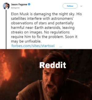 Reddit, Soon..., and Earth: Jason Fagone  Follow  @jfagone  Elon Musk is damaging the night sky. His  satellites interfere with astronomers'  observations of stars and potentially  harmful near-Earth asteroids, leaving  streaks on images. No regulations  require him to fix the problem. Soon it  may be unfixable  forbes.com/sites/startswi  Reddit All coins have two sides