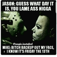 ohmybushes: JASON: GUESS WHAT DAY IT  IS, YOU LAME ASS NIGGA  @angie.instafool  MIKE: BITCH BACKUP OUT MY FACE,  : I KNOW IT'S FRIDAY THE 13TH ohmybushes
